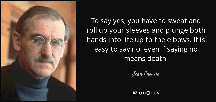 To say yes, you have to sweat and roll up your sleeves and plunge both hands into life up to the elbows. It is easy to say no, even if saying no means death. - Jean Anouilh
