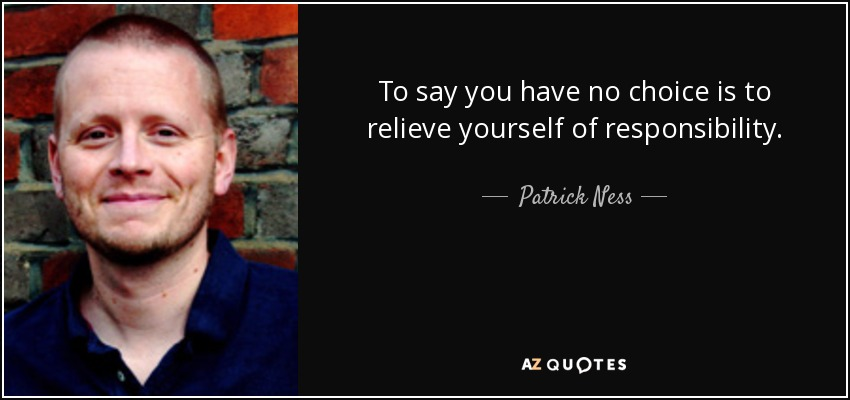 To say you have no choice is to relieve yourself of responsibility. - Patrick Ness