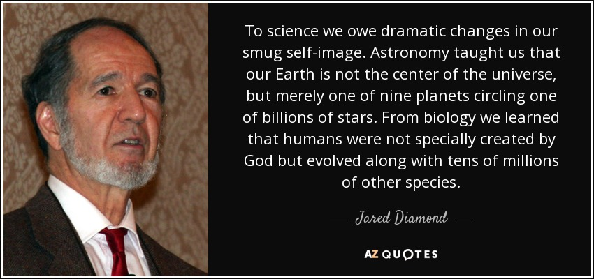 To science we owe dramatic changes in our smug self-image. Astronomy taught us that our Earth is not the center of the universe, but merely one of nine planets circling one of billions of stars. From biology we learned that humans were not specially created by God but evolved along with tens of millions of other species. - Jared Diamond