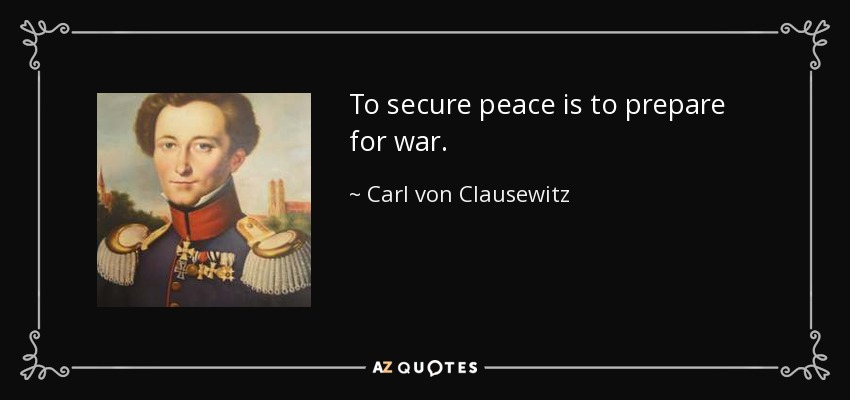 To secure peace is to prepare for war. - Carl von Clausewitz