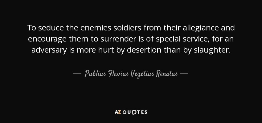 To seduce the enemies soldiers from their allegiance and encourage them to surrender is of special service, for an adversary is more hurt by desertion than by slaughter. - Publius Flavius Vegetius Renatus