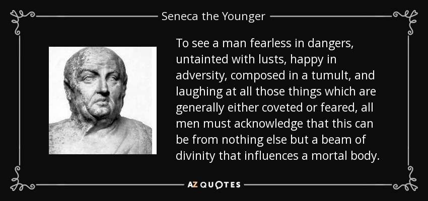 To see a man fearless in dangers, untainted with lusts, happy in adversity, composed in a tumult, and laughing at all those things which are generally either coveted or feared, all men must acknowledge that this can be from nothing else but a beam of divinity that influences a mortal body. - Seneca the Younger