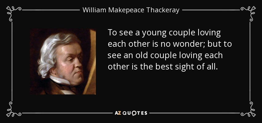 To see a young couple loving each other is no wonder; but to see an old couple loving each other is the best sight of all. - William Makepeace Thackeray