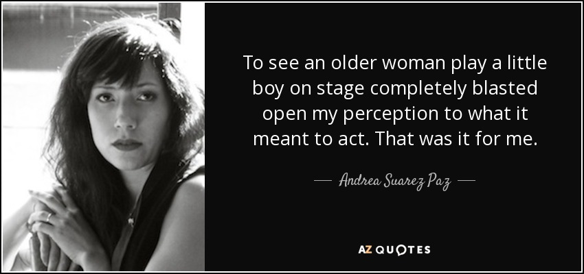 To see an older woman play a little boy on stage completely blasted open my perception to what it meant to act. That was it for me. - Andrea Suarez Paz