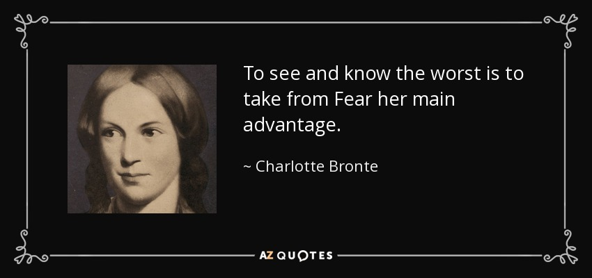 To see and know the worst is to take from Fear her main advantage. - Charlotte Bronte