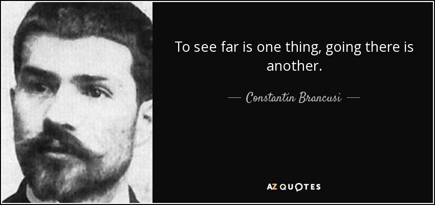 To see far is one thing, going there is another. - Constantin Brancusi