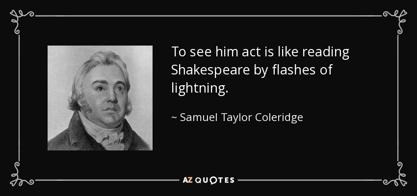 To see him act is like reading Shakespeare by flashes of lightning. - Samuel Taylor Coleridge