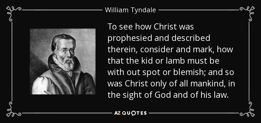 To see how Christ was prophesied and described therein, consider and mark, how that the kid or lamb must be with out spot or blemish; and so was Christ only of all mankind, in the sight of God and of his law. - William Tyndale