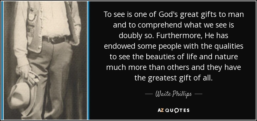 Waite Phillips Quote To See Is One Of Gods Great Gifts To Man