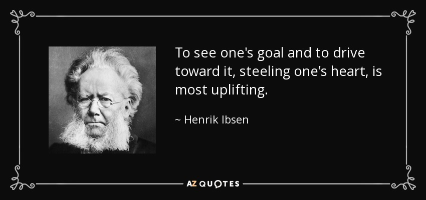 To see one's goal and to drive toward it, steeling one's heart, is most uplifting. - Henrik Ibsen