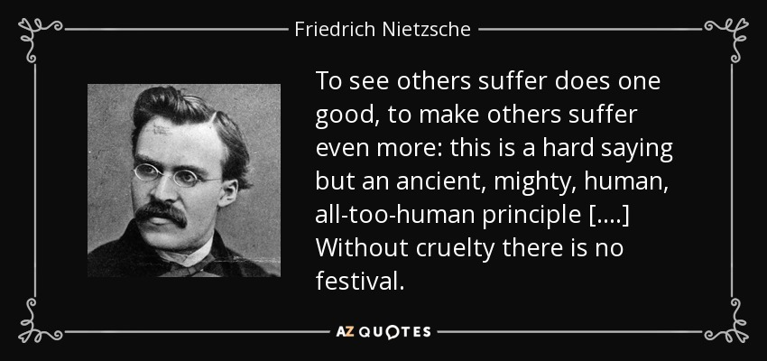 To see others suffer does one good, to make others suffer even more: this is a hard saying but an ancient, mighty, human, all-too-human principle [....] Without cruelty there is no festival. - Friedrich Nietzsche