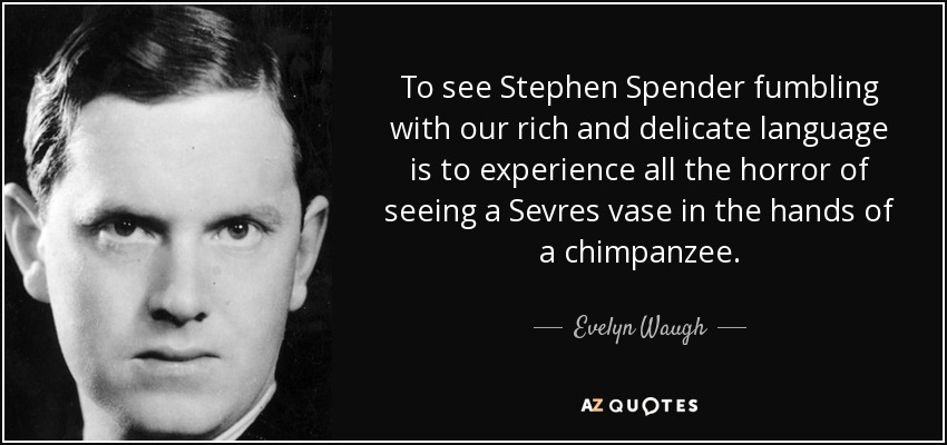 To see Stephen Spender fumbling with our rich and delicate language is to experience all the horror of seeing a Sevres vase in the hands of a chimpanzee. - Evelyn Waugh