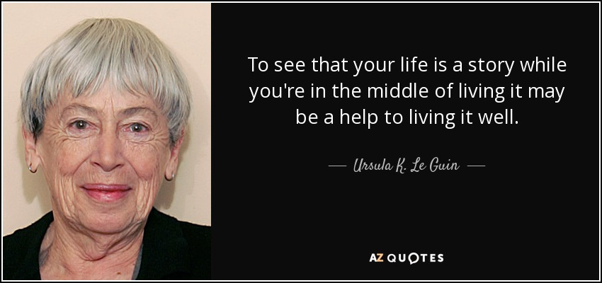 To see that your life is a story while you're in the middle of living it may be a help to living it well. - Ursula K. Le Guin
