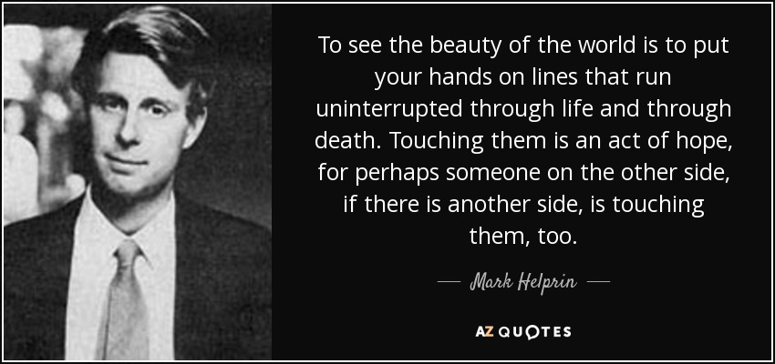 To see the beauty of the world is to put your hands on lines that run uninterrupted through life and through death. Touching them is an act of hope, for perhaps someone on the other side, if there is another side, is touching them, too. - Mark Helprin