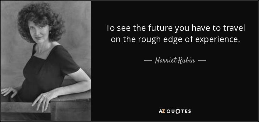 To see the future you have to travel on the rough edge of experience. - Harriet Rubin