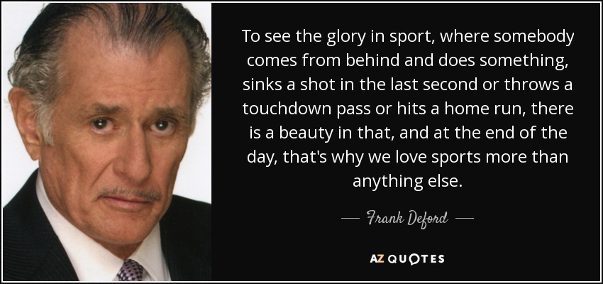 To see the glory in sport, where somebody comes from behind and does something, sinks a shot in the last second or throws a touchdown pass or hits a home run, there is a beauty in that, and at the end of the day, that's why we love sports more than anything else. - Frank Deford