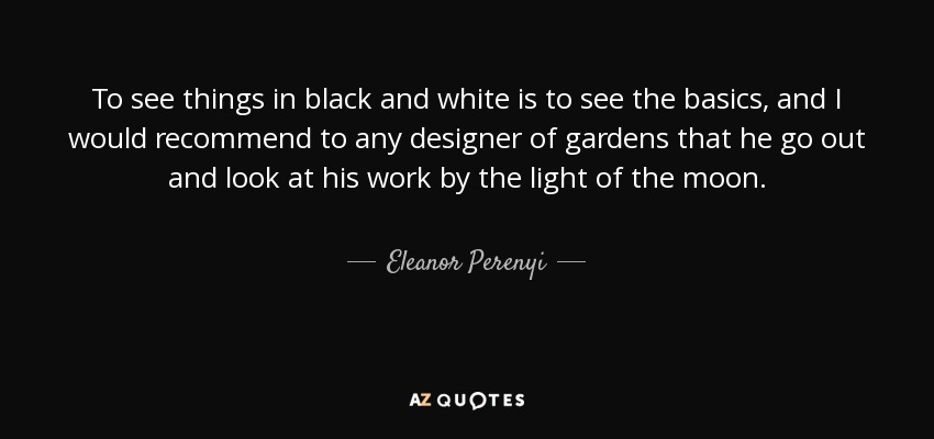 To see things in black and white is to see the basics, and I would recommend to any designer of gardens that he go out and look at his work by the light of the moon. - Eleanor Perenyi