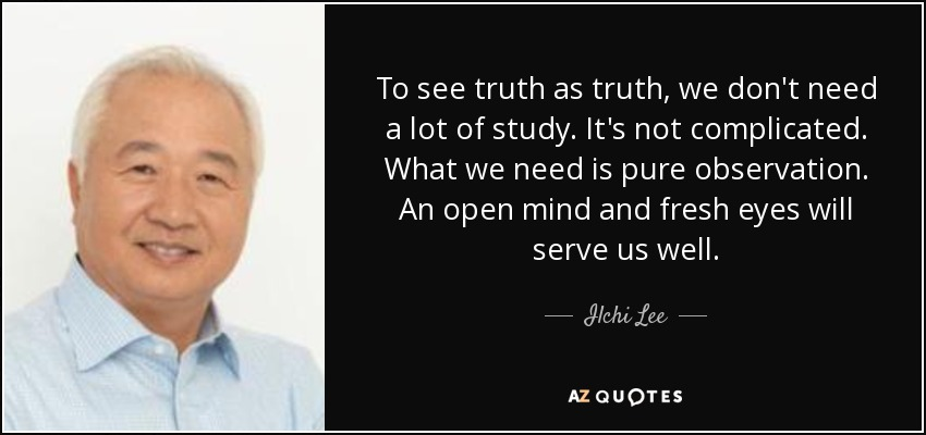 To see truth as truth, we don't need a lot of study. It's not complicated. What we need is pure observation. An open mind and fresh eyes will serve us well. - Ilchi Lee