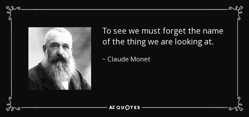 To see we must forget the name of the thing we are looking at. - Claude Monet