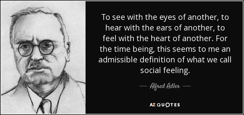 To see with the eyes of another, to hear with the ears of another, to feel with the heart of another. For the time being, this seems to me an admissible definition of what we call social feeling. - Alfred Adler