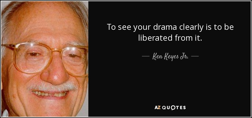 To see your drama clearly is to be liberated from it. - Ken Keyes Jr.