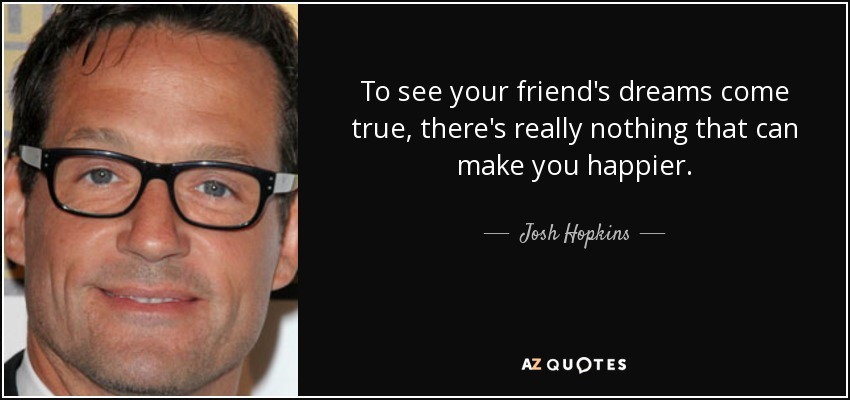 To see your friend's dreams come true, there's really nothing that can make you happier. - Josh Hopkins
