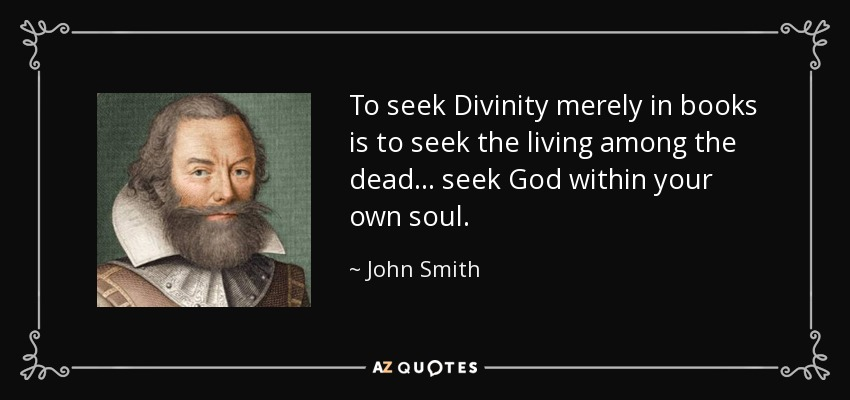 To seek Divinity merely in books is to seek the living among the dead... seek God within your own soul. - John Smith