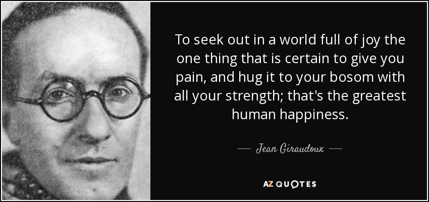 To seek out in a world full of joy the one thing that is certain to give you pain, and hug it to your bosom with all your strength; that's the greatest human happiness. - Jean Giraudoux