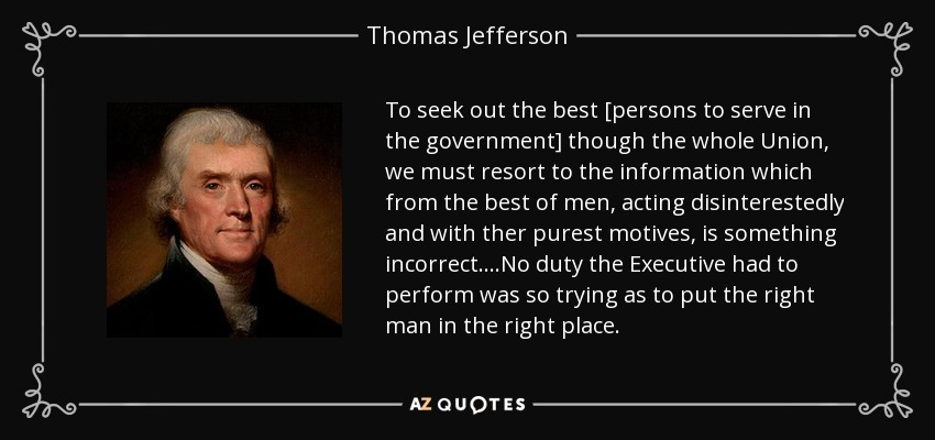 To seek out the best [persons to serve in the government] though the whole Union, we must resort to the information which from the best of men, acting disinterestedly and with ther purest motives, is something incorrect....No duty the Executive had to perform was so trying as to put the right man in the right place. - Thomas Jefferson