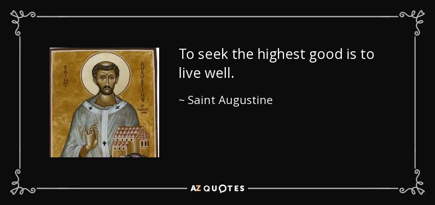 To seek the highest good is to live well. - Saint Augustine