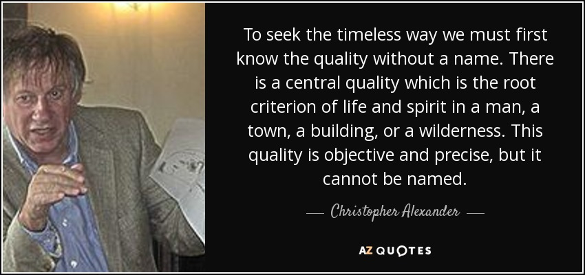 To seek the timeless way we must first know the quality without a name. There is a central quality which is the root criterion of life and spirit in a man, a town, a building, or a wilderness. This quality is objective and precise, but it cannot be named. - Christopher Alexander