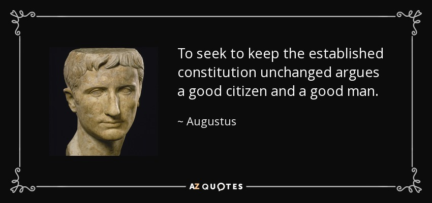 To seek to keep the established constitution unchanged argues a good citizen and a good man. - Augustus