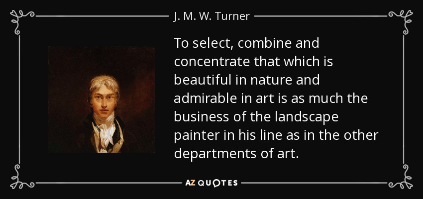 To select, combine and concentrate that which is beautiful in nature and admirable in art is as much the business of the landscape painter in his line as in the other departments of art. - J. M. W. Turner