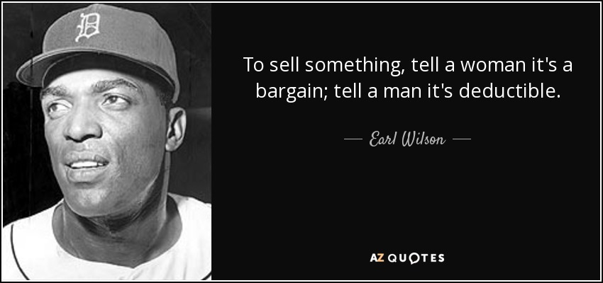 To sell something, tell a woman it's a bargain; tell a man it's deductible. - Earl Wilson
