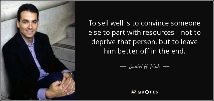 To sell well is to convince someone else to part with resources—not to deprive that person, but to leave him better off in the end. - Daniel H. Pink