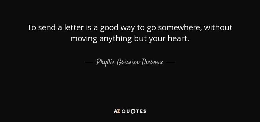 To send a letter is a good way to go somewhere, without moving anything but your heart. - Phyllis Grissim-Theroux