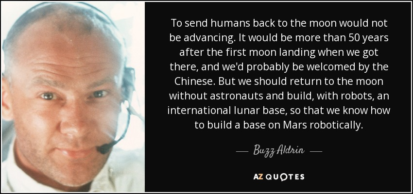 To send humans back to the moon would not be advancing. It would be more than 50 years after the first moon landing when we got there, and we'd probably be welcomed by the Chinese. But we should return to the moon without astronauts and build, with robots, an international lunar base, so that we know how to build a base on Mars robotically. - Buzz Aldrin