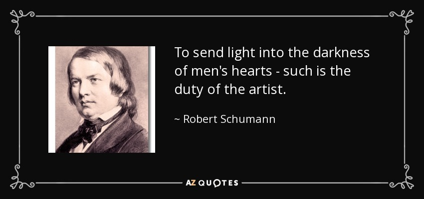 To send light into the darkness of men's hearts - such is the duty of the artist. - Robert Schumann