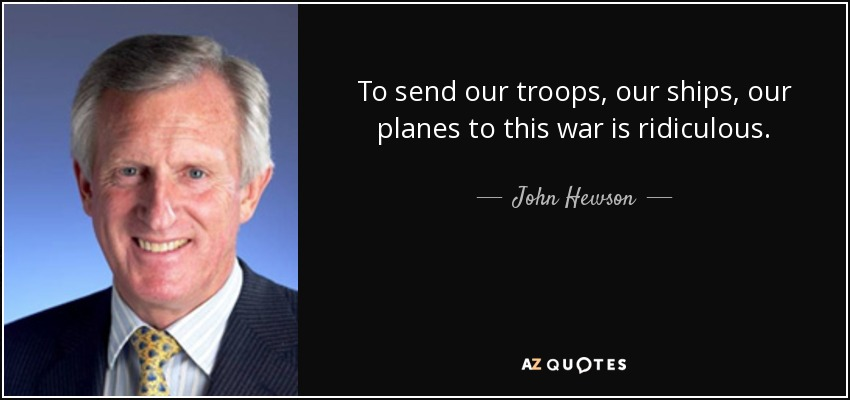 To send our troops, our ships, our planes to this war is ridiculous. - John Hewson
