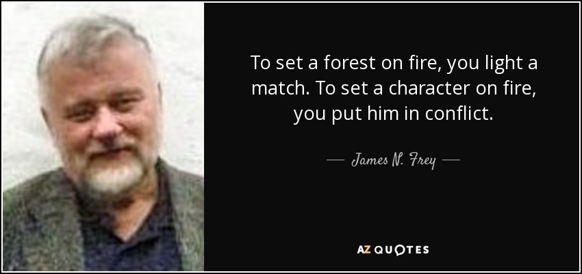 To set a forest on fire, you light a match. To set a character on fire, you put him in conflict. - James N. Frey