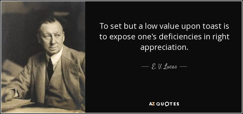 To set but a low value upon toast is to expose one's deficiencies in right appreciation. - E. V. Lucas