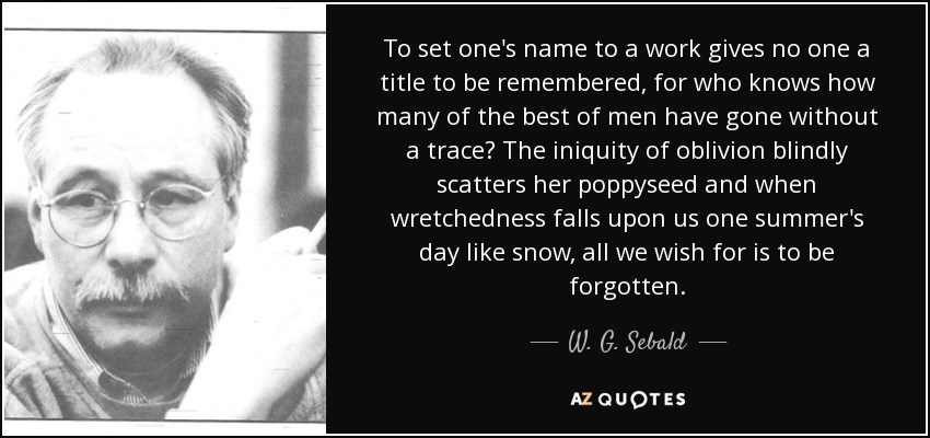 To set one's name to a work gives no one a title to be remembered, for who knows how many of the best of men have gone without a trace? The iniquity of oblivion blindly scatters her poppyseed and when wretchedness falls upon us one summer's day like snow, all we wish for is to be forgotten. - W. G. Sebald