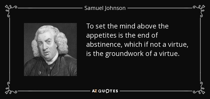 To set the mind above the appetites is the end of abstinence, which if not a virtue, is the groundwork of a virtue. - Samuel Johnson
