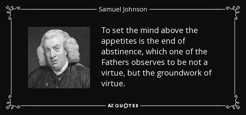 To set the mind above the appetites is the end of abstinence, which one of the Fathers observes to be not a virtue, but the groundwork of virtue. - Samuel Johnson