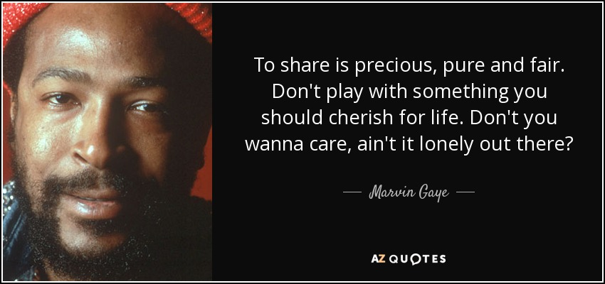 To share is precious, pure and fair. Don't play with something you should cherish for life. Don't you wanna care, ain't it lonely out there? - Marvin Gaye