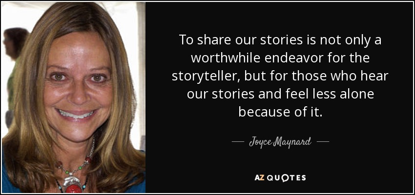 To share our stories is not only a worthwhile endeavor for the storyteller, but for those who hear our stories and feel less alone because of it. - Joyce Maynard