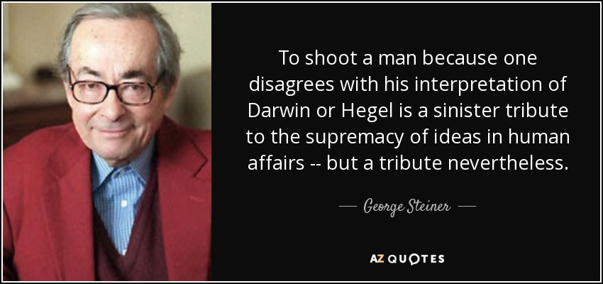 To shoot a man because one disagrees with his interpretation of Darwin or Hegel is a sinister tribute to the supremacy of ideas in human affairs -- but a tribute nevertheless. - George Steiner