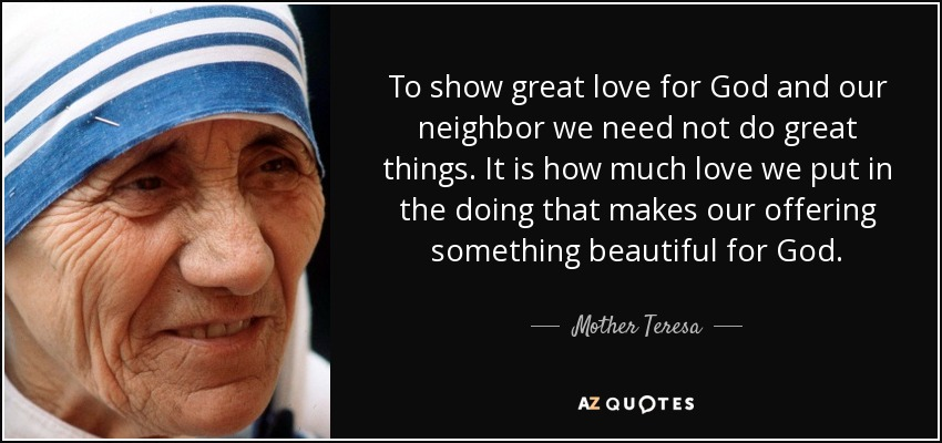 To show great love for God and our neighbor we need not do great things. It is how much love we put in the doing that makes our offering something beautiful for God. - Mother Teresa