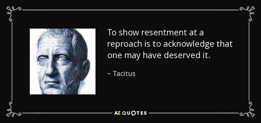 To show resentment at a reproach is to acknowledge that one may have deserved it. - Tacitus
