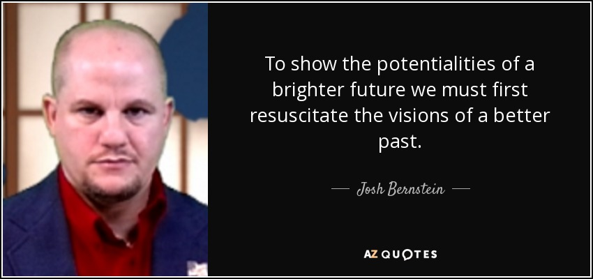 To show the potentialities of a brighter future we must first resuscitate the visions of a better past. - Josh Bernstein